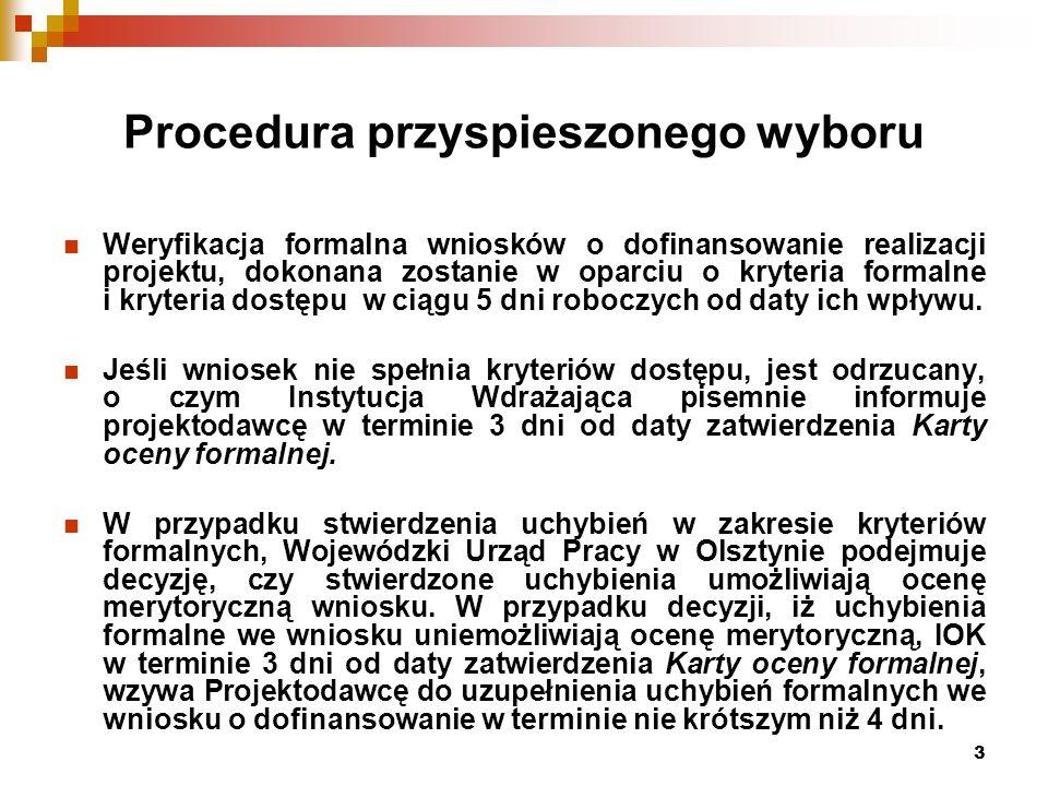3 Procedura przyspieszonego wyboru Weryfikacja formalna wniosków o dofinansowanie realizacji projektu, dokonana zostanie w oparciu o kryteria formalne i kryteria dostępu w ciągu 5 dni roboczych od daty ich wpływu.