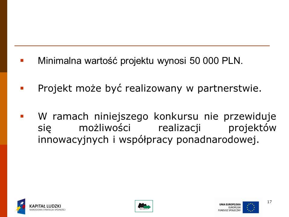 17 Minimalna wartość projektu wynosi 50 000 PLN. Projekt może być realizowany w partnerstwie.