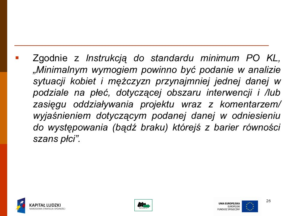 26 Zgodnie z Instrukcją do standardu minimum PO KL, Minimalnym wymogiem powinno być podanie w analizie sytuacji kobiet i mężczyzn przynajmniej jednej danej w podziale na płeć, dotyczącej obszaru interwencji i /lub zasięgu oddziaływania projektu wraz z komentarzem/ wyjaśnieniem dotyczącym podanej danej w odniesieniu do występowania (bądź braku) którejś z barier równości szans płci.