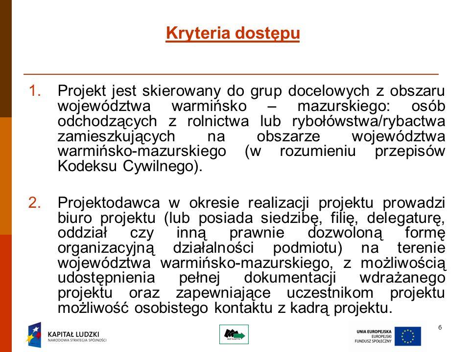 6 Kryteria dostępu 1.Projekt jest skierowany do grup docelowych z obszaru województwa warmińsko – mazurskiego: osób odchodzących z rolnictwa lub rybołówstwa/rybactwa zamieszkujących na obszarze województwa warmińsko-mazurskiego (w rozumieniu przepisów Kodeksu Cywilnego).