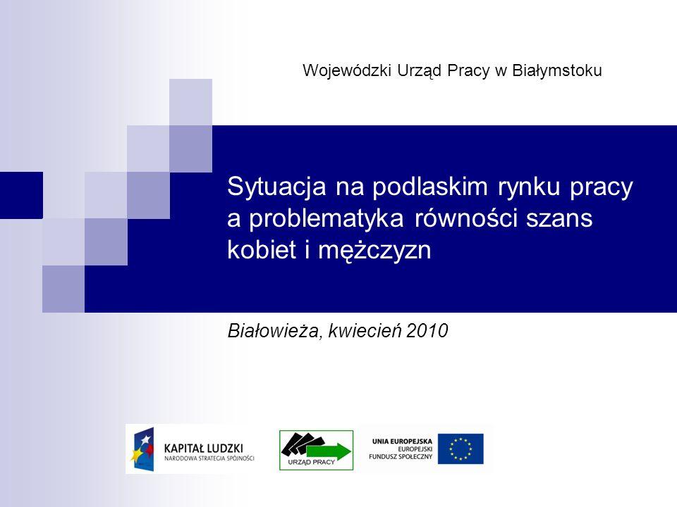 Sytuacja na podlaskim rynku pracy a problematyka równości szans kobiet i mężczyzn Białowieża, kwiecień 2010 Wojewódzki Urząd Pracy w Białymstoku