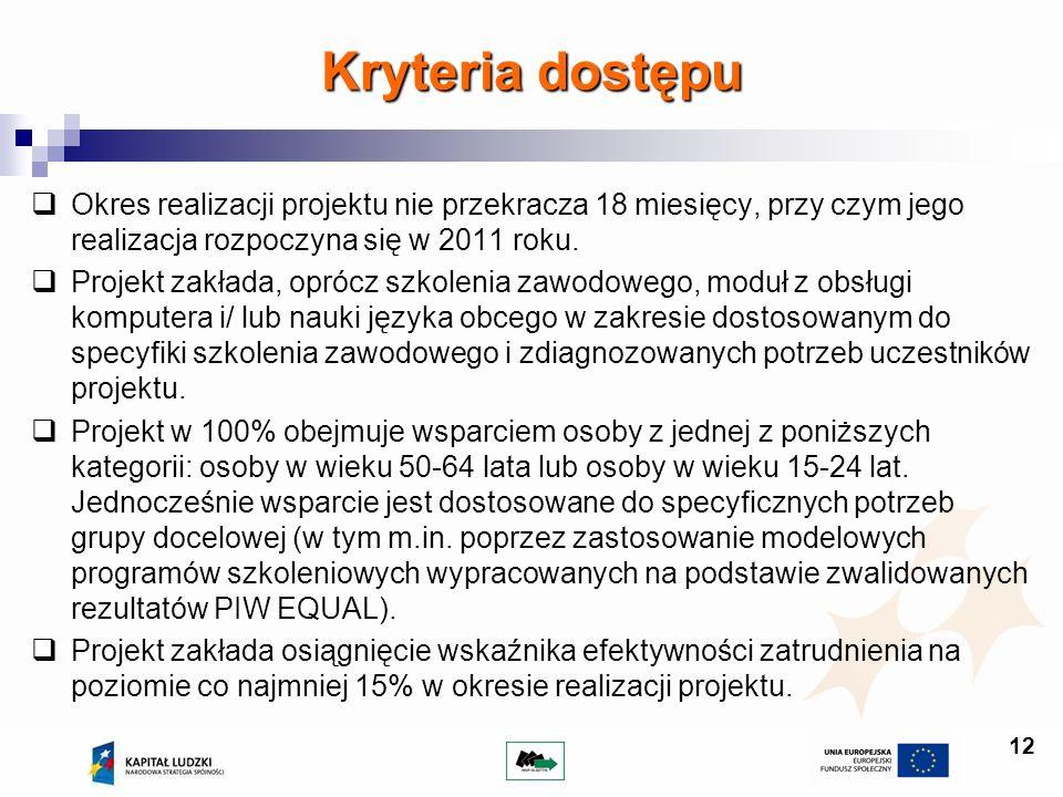 12 Kryteria dostępu Okres realizacji projektu nie przekracza 18 miesięcy, przy czym jego realizacja rozpoczyna się w 2011 roku. Projekt zakłada, opróc