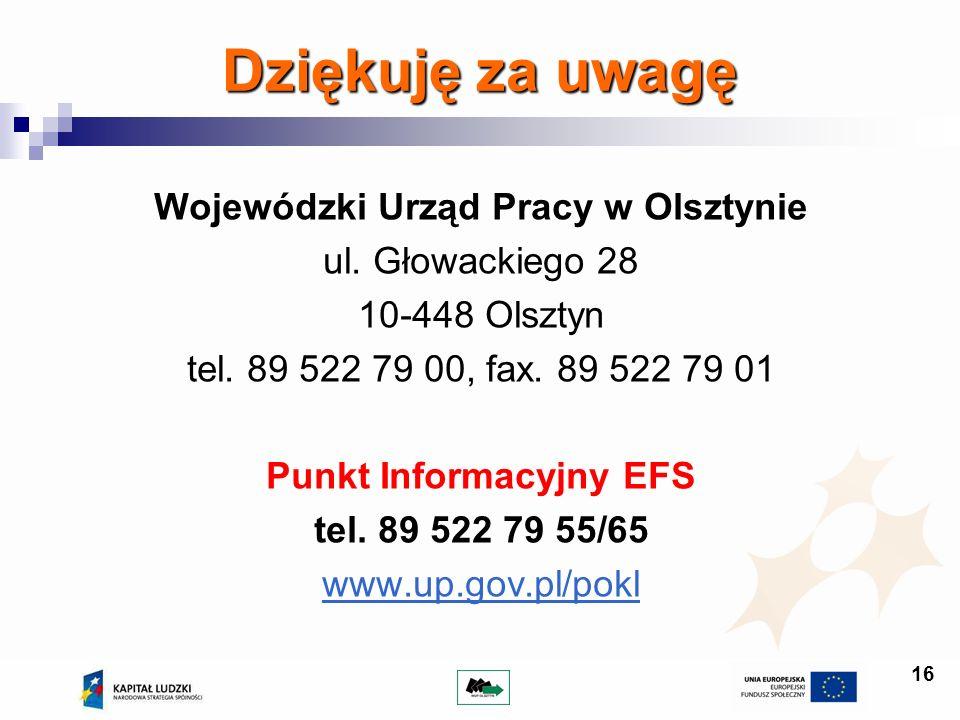 16 Dziękuję za uwagę Wojewódzki Urząd Pracy w Olsztynie ul. Głowackiego 28 10-448 Olsztyn tel. 89 522 79 00, fax. 89 522 79 01 Punkt Informacyjny EFS