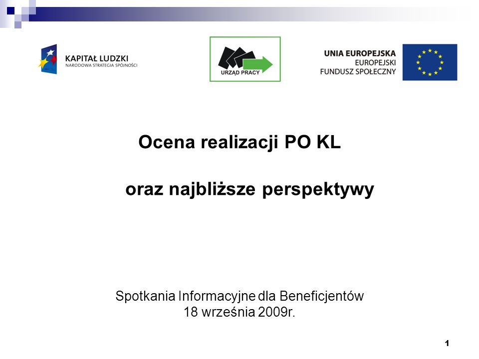 1 Ocena realizacji PO KL oraz najbliższe perspektywy Spotkania Informacyjne dla Beneficjentów 18 września 2009r.