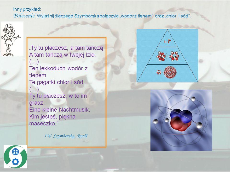 Inny przykład: Polecenie : Wyjaśnij dlaczego Szymborska połączyła wodór z tlenem oraz chlor i sód. Ty tu płaczesz, a tam tańczą A tam tańczą w twojej