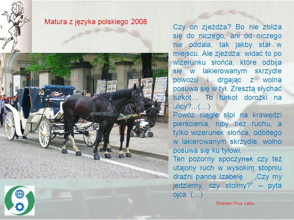 Matura z języka polskiego 2008 Czy on zjeżdża? Bo nie zbliża się do niczego, ani od niczego nie oddala, tak jakby stał w miejscu. Ale zjeżdża: widać t