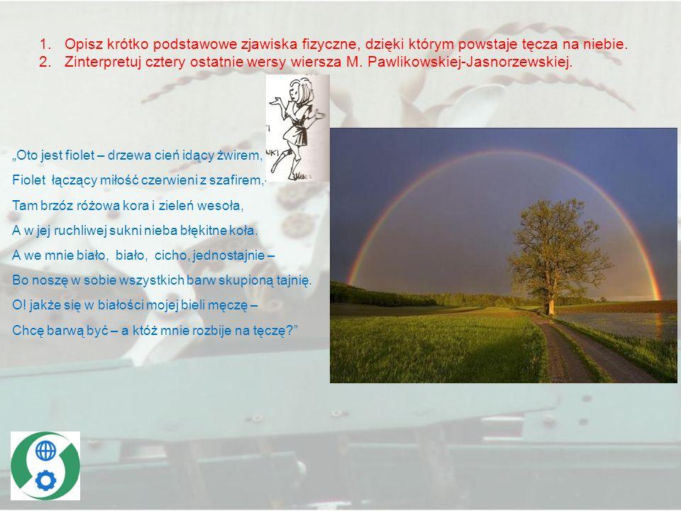 1.Opisz krótko podstawowe zjawiska fizyczne, dzięki którym powstaje tęcza na niebie. 2.Zinterpretuj cztery ostatnie wersy wiersza M. Pawlikowskiej-Jas