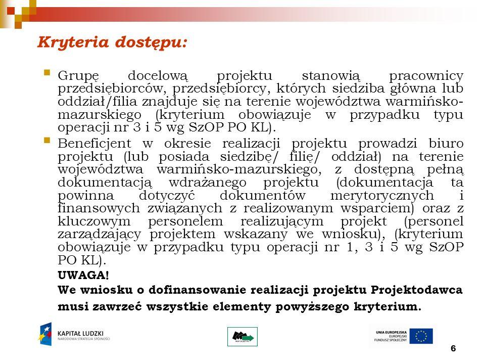 6 Kryteria dostępu: Grupę docelową projektu stanowią pracownicy przedsiębiorców, przedsiębiorcy, których siedziba główna lub oddział/filia znajduje się na terenie województwa warmińsko- mazurskiego (kryterium obowiązuje w przypadku typu operacji nr 3 i 5 wg SzOP PO KL).