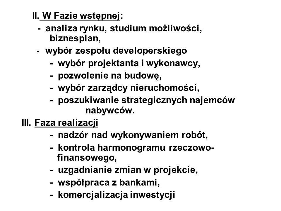 II. W Fazie wstępnej: - analiza rynku, studium możliwości, biznesplan, - wybór zespołu developerskiego - wybór projektanta i wykonawcy, - pozwolenie n