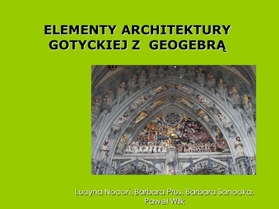 ELEMENTY ARCHITEKTURY GOTYCKIEJ Z GEOGEBRĄ Lucyna Nocoń, Barbara Prus, Barbara Sanocka, Paweł Wilk