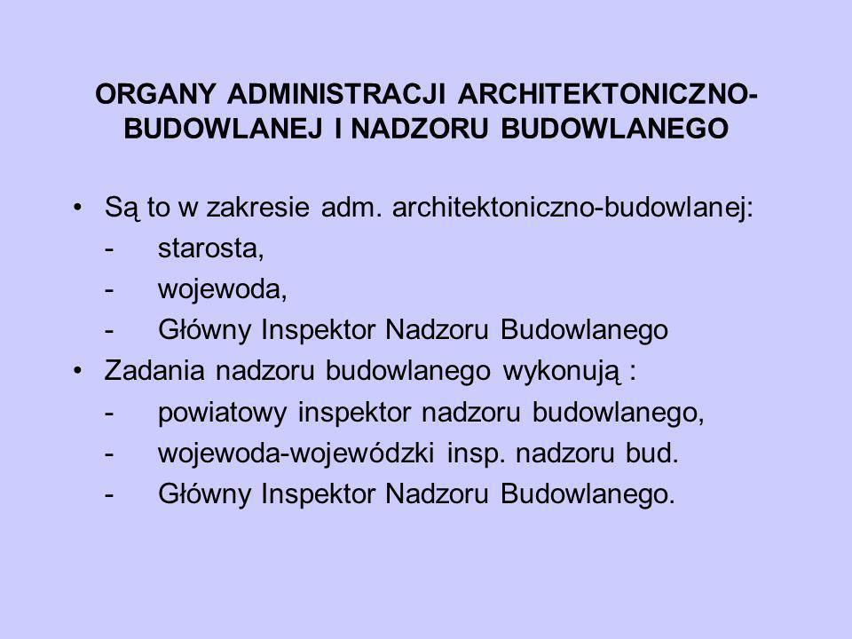 ORGANY ADMINISTRACJI ARCHITEKTONICZNO- BUDOWLANEJ I NADZORU BUDOWLANEGO Są to w zakresie adm. architektoniczno-budowlanej: -starosta, -wojewoda, -Głów