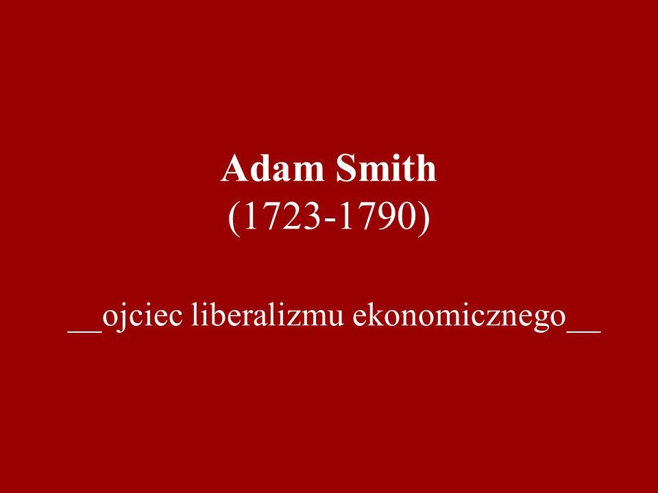 Adam Smith (1723-1790) __ojciec liberalizmu ekonomicznego__