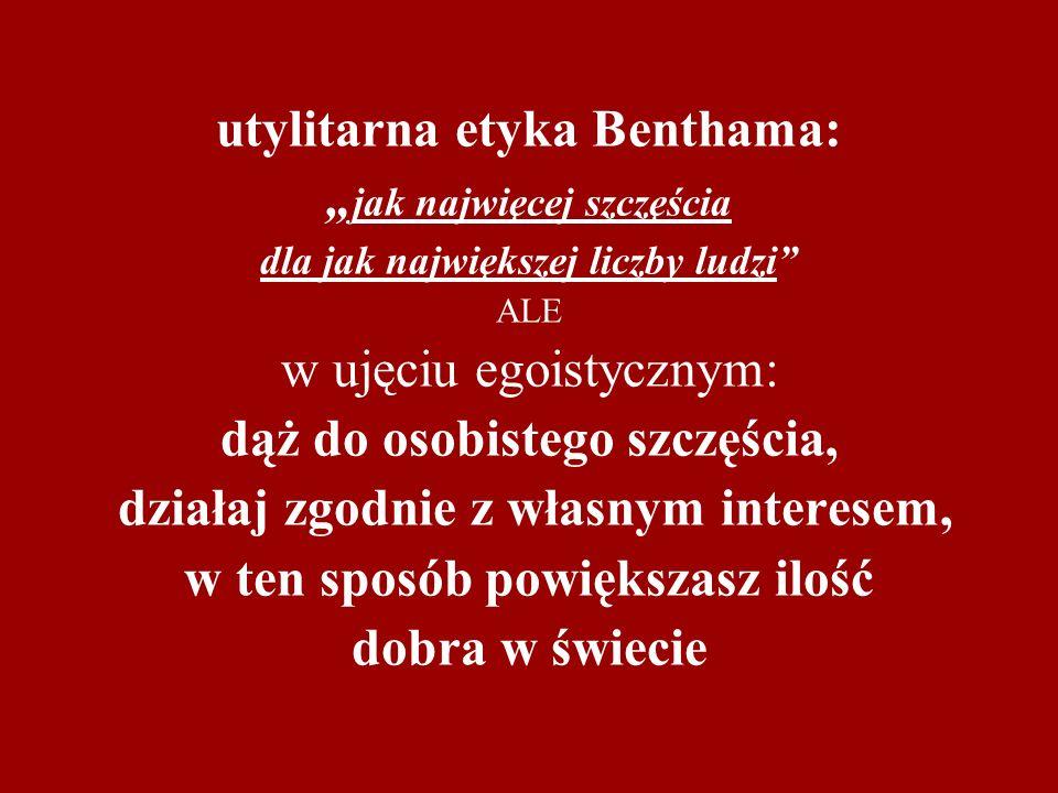 utylitarna etyka Benthama: jak najwięcej szczęścia dla jak największej liczby ludzi ALE w ujęciu egoistycznym: dąż do osobistego szczęścia, działaj zg