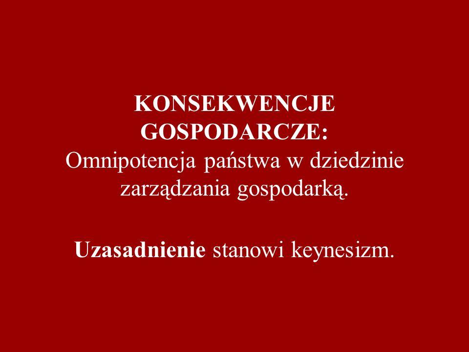 KONSEKWENCJE GOSPODARCZE: Omnipotencja państwa w dziedzinie zarządzania gospodarką. Uzasadnienie stanowi keynesizm.