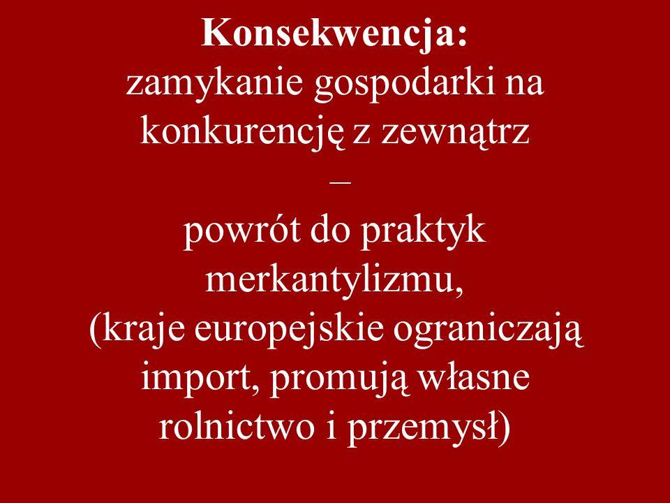 Konsekwencja: zamykanie gospodarki na konkurencję z zewnątrz – powrót do praktyk merkantylizmu, (kraje europejskie ograniczają import, promują własne