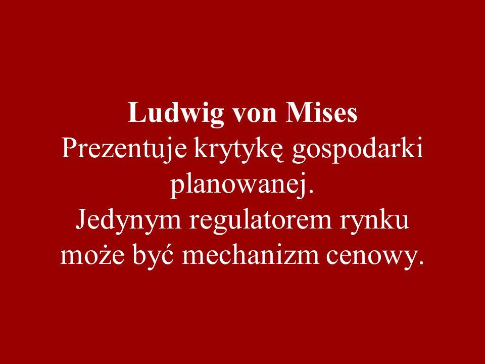 Ludwig von Mises Prezentuje krytykę gospodarki planowanej. Jedynym regulatorem rynku może być mechanizm cenowy.