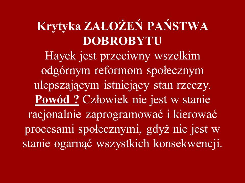 Krytyka ZAŁOŻEŃ PAŃSTWA DOBROBYTU Hayek jest przeciwny wszelkim odgórnym reformom społecznym ulepszającym istniejący stan rzeczy. Powód ? Człowiek nie
