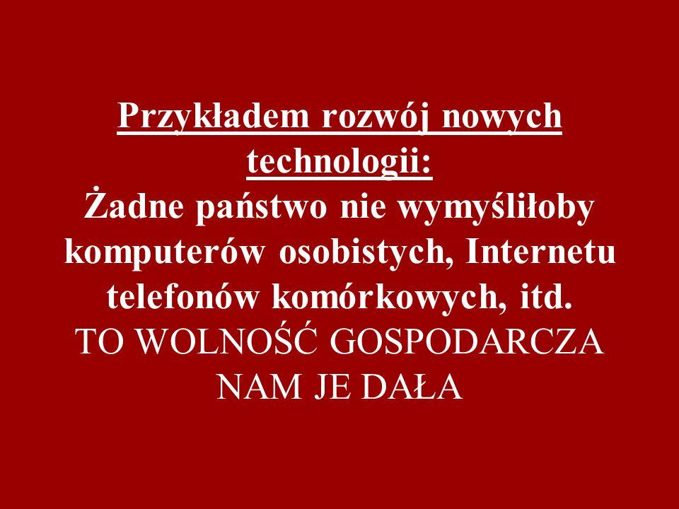 Przykładem rozwój nowych technologii: Żadne państwo nie wymyśliłoby komputerów osobistych, Internetu telefonów komórkowych, itd. TO WOLNOŚĆ GOSPODARCZ