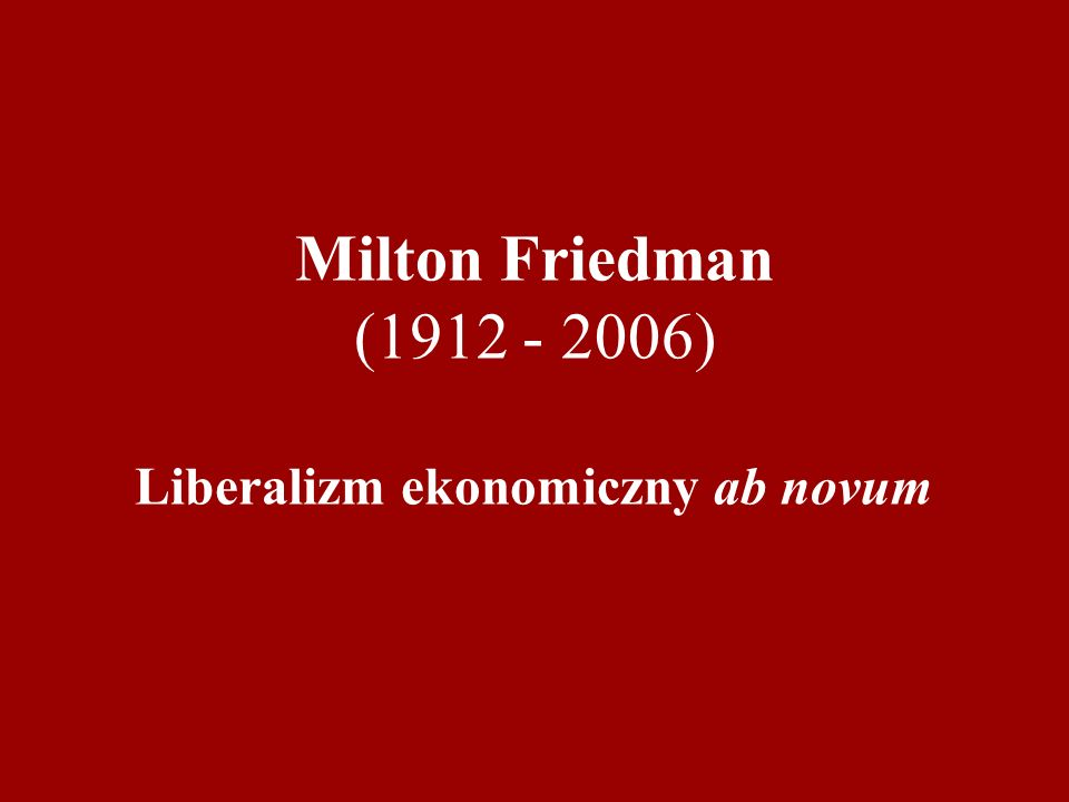 Milton Friedman (1912 - 2006) Liberalizm ekonomiczny ab novum