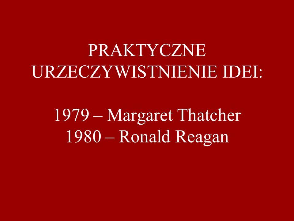 PRAKTYCZNE URZECZYWISTNIENIE IDEI: 1979 – Margaret Thatcher 1980 – Ronald Reagan