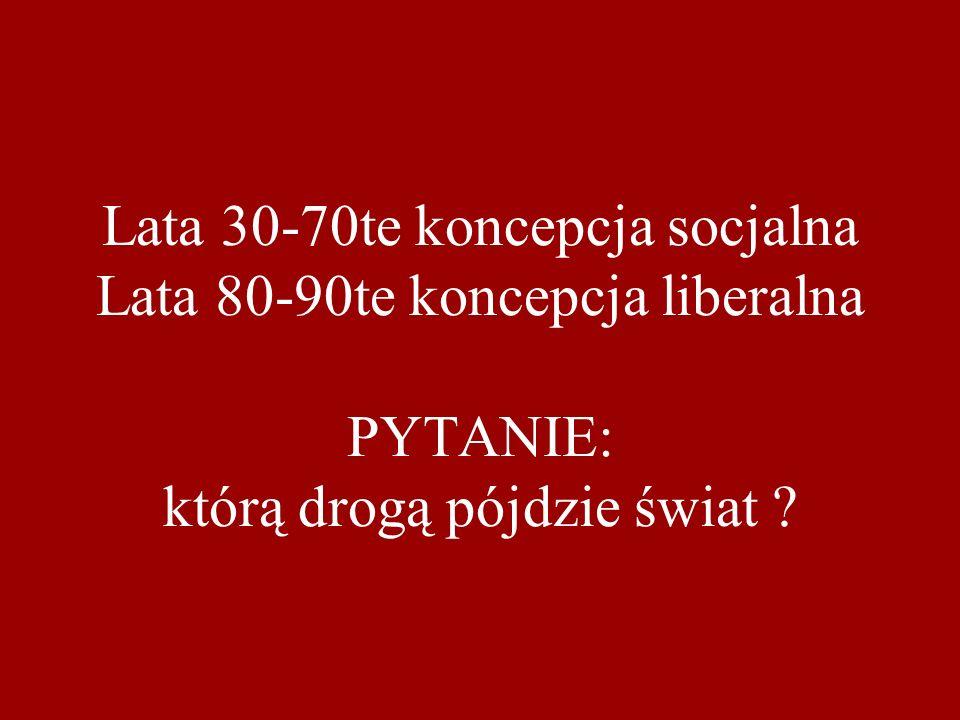 Lata 30-70te koncepcja socjalna Lata 80-90te koncepcja liberalna PYTANIE: którą drogą pójdzie świat ?