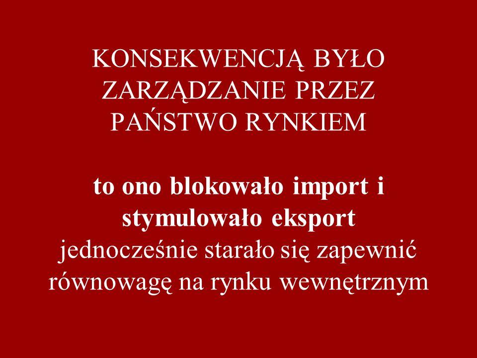 KONSEKWENCJĄ BYŁO ZARZĄDZANIE PRZEZ PAŃSTWO RYNKIEM to ono blokowało import i stymulowało eksport jednocześnie starało się zapewnić równowagę na rynku