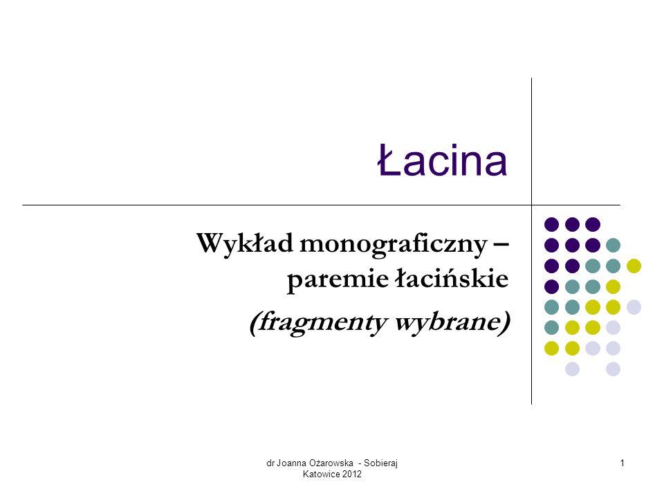 dr Joanna Ożarowska - Sobieraj Katowice 2012 1 Łacina Wykład monograficzny – paremie łacińskie (fragmenty wybrane)