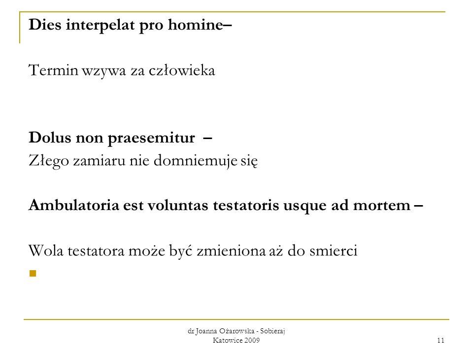 dr Joanna Ożarowska - Sobieraj Katowice 2009 11 Dies interpelat pro homine– Termin wzywa za człowieka Dolus non praesemitur – Złego zamiaru nie domnie