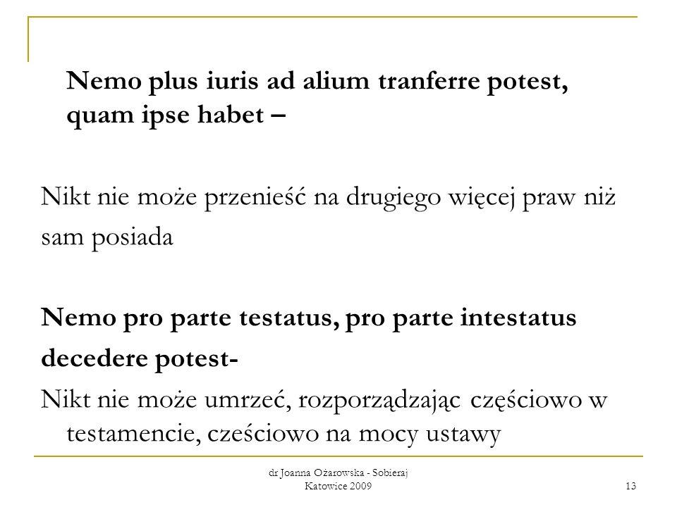 dr Joanna Ożarowska - Sobieraj Katowice 2009 13 Nemo plus iuris ad alium tranferre potest, quam ipse habet – Nikt nie może przenieść na drugiego więce