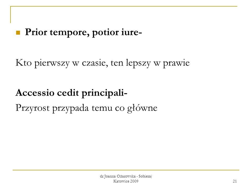 Prior tempore, potior iure- Kto pierwszy w czasie, ten lepszy w prawie Accessio cedit principali- Przyrost przypada temu co główne dr Joanna Ożarowska