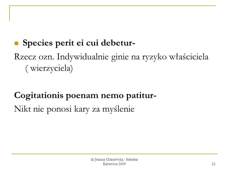 Species perit ei cui debetur- Rzecz ozn. Indywidualnie ginie na ryzyko właściciela ( wierzyciela) Cogitationis poenam nemo patitur- Nikt nie ponosi ka
