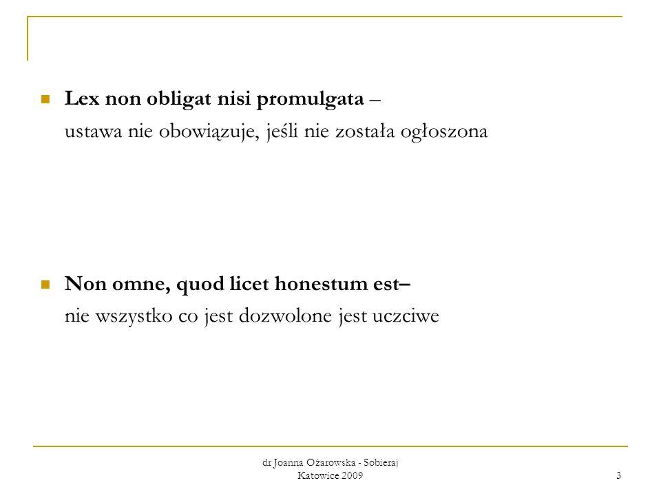 dr Joanna Ożarowska - Sobieraj Katowice 2009 3 Lex non obligat nisi promulgata – ustawa nie obowiązuje, jeśli nie została ogłoszona Non omne, quod lic