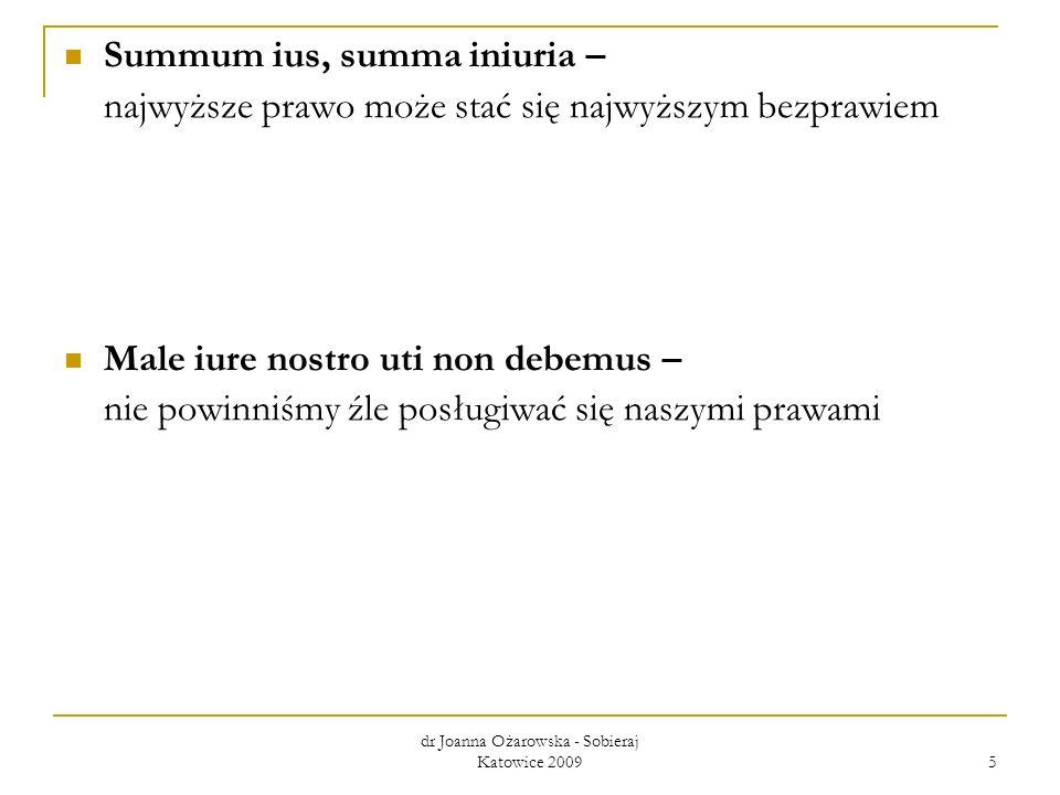 dr Joanna Ożarowska - Sobieraj Katowice 2009 5 Summum ius, summa iniuria – najwyższe prawo może stać się najwyższym bezprawiem Male iure nostro uti no