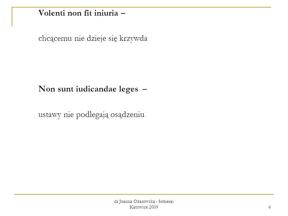 dr Joanna Ożarowska - Sobieraj Katowice 2009 6 Volenti non fit iniuria – chcącemu nie dzieje się krzywda Non sunt iudicandae leges – ustawy nie podleg