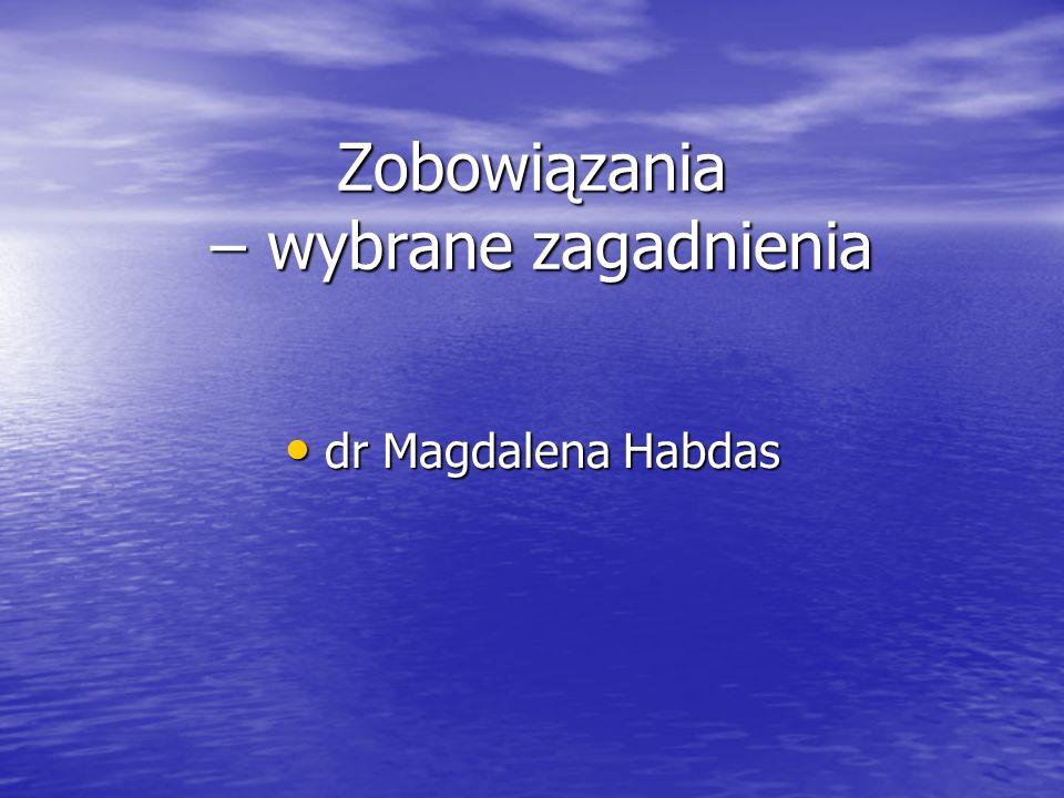 Zobowiązania – wybrane zagadnienia dr Magdalena Habdas dr Magdalena Habdas