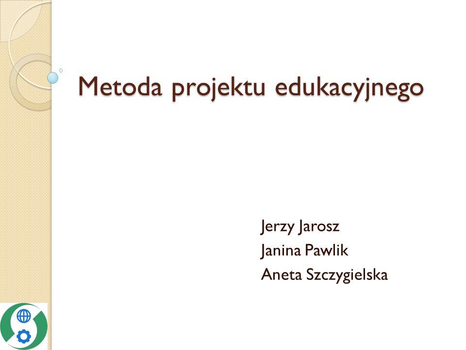 Metoda projektu edukacyjnego Jerzy Jarosz Janina Pawlik Aneta Szczygielska