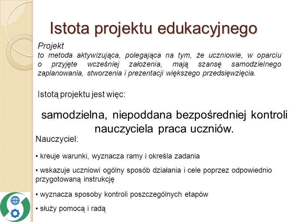 Istota projektu edukacyjnego służy pomocą i radą Istotą projektu jest więc: samodzielna, niepoddana bezpośredniej kontroli nauczyciela praca uczniów.