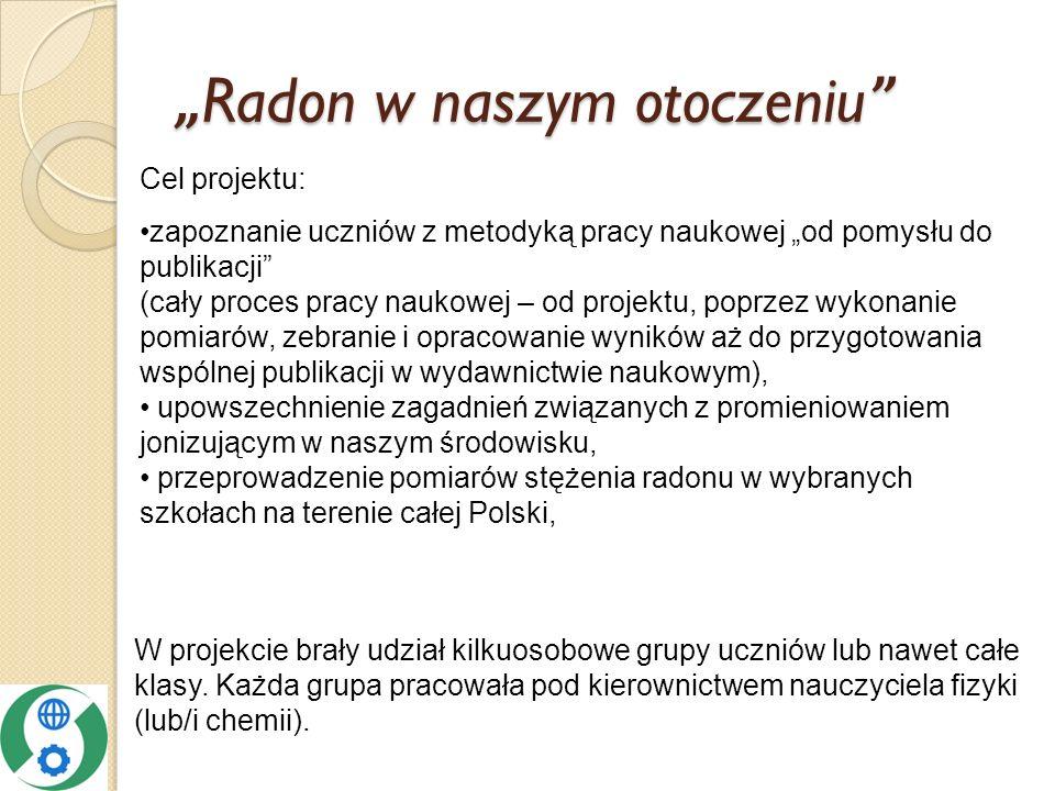 Cel projektu: zapoznanie uczniów z metodyką pracy naukowej od pomysłu do publikacji (cały proces pracy naukowej – od projektu, poprzez wykonanie pomiarów, zebranie i opracowanie wyników aż do przygotowania wspólnej publikacji w wydawnictwie naukowym), upowszechnienie zagadnień związanych z promieniowaniem jonizującym w naszym środowisku, przeprowadzenie pomiarów stężenia radonu w wybranych szkołach na terenie całej Polski, W projekcie brały udział kilkuosobowe grupy uczniów lub nawet całe klasy.