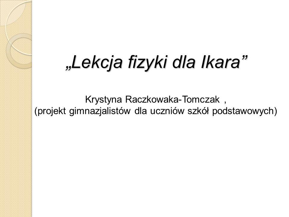 Lekcja fizyki dla Ikara Krystyna Raczkowaka-Tomczak, (projekt gimnazjalistów dla uczniów szkół podstawowych)