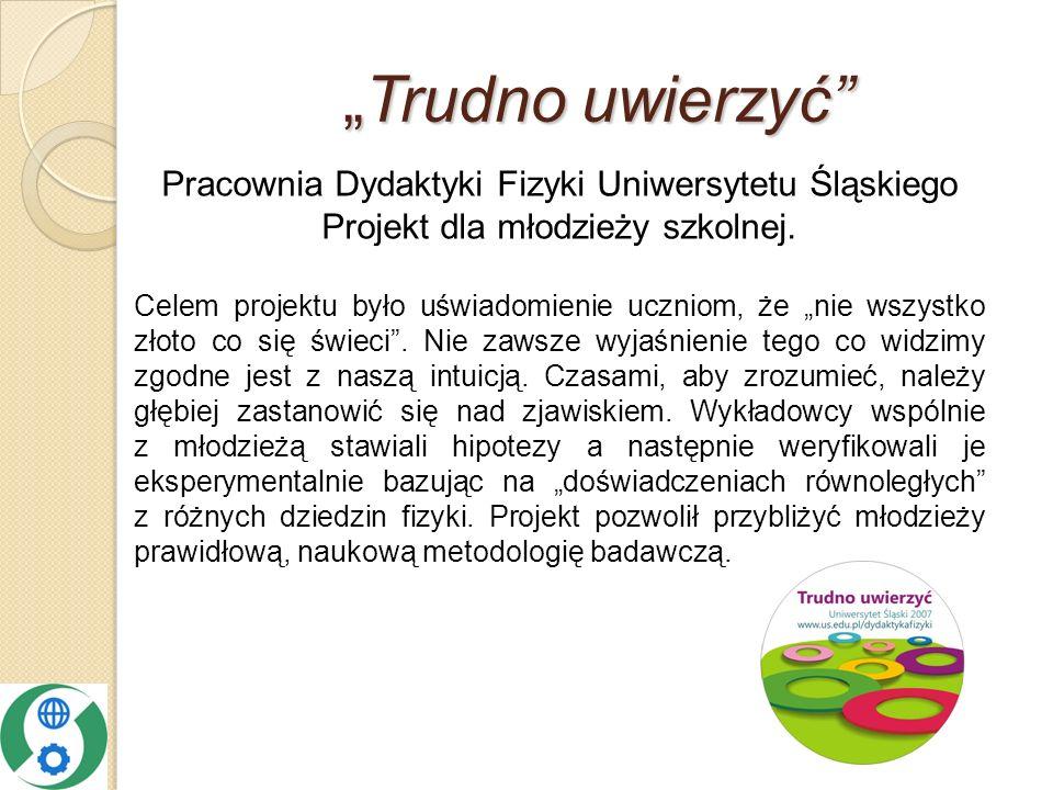 Trudno uwierzyćTrudno uwierzyć Pracownia Dydaktyki Fizyki Uniwersytetu Śląskiego Projekt dla młodzieży szkolnej.