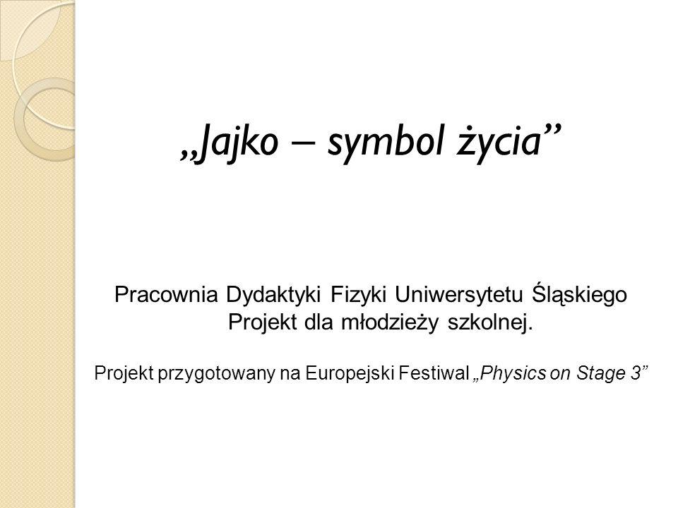 Jajko – symbol życia Pracownia Dydaktyki Fizyki Uniwersytetu Śląskiego Projekt dla młodzieży szkolnej.