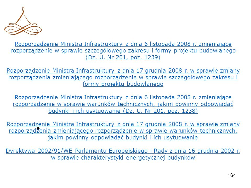 163 Przydatne regulacje prawne Ustawa wprowadzająca: ustawa z dnia 19 września 2007 r. o zmianie ustawy - Prawo budowlane (Dz. U. Nr 191, poz. 1373) T
