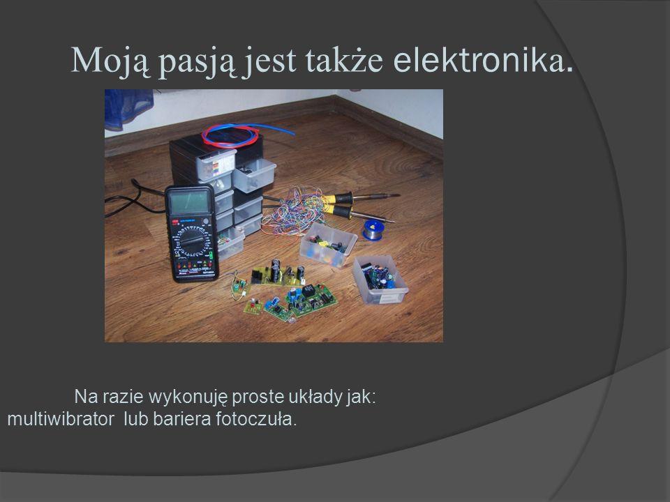 Moją pasją jest także elektronik a. Na razie wykonuję proste układy jak: multiwibrator lub bariera fotoczuła.