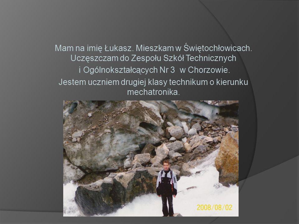Mam na imię Łukasz. Mieszkam w Świętochłowicach. Uczęszczam do Zespołu Szkół Technicznych i Ogólnokształcących Nr 3 w Chorzowie. Jestem uczniem drugie