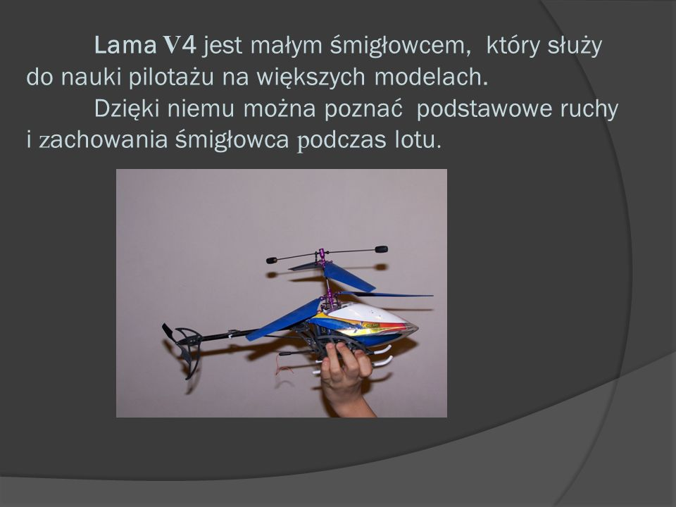 Lama V 4 jest małym śmigłowcem, który służy do nauki pilotażu na większych modelach. Dzięki niemu można poznać podstawowe ruchy i z achowania śmigłowc