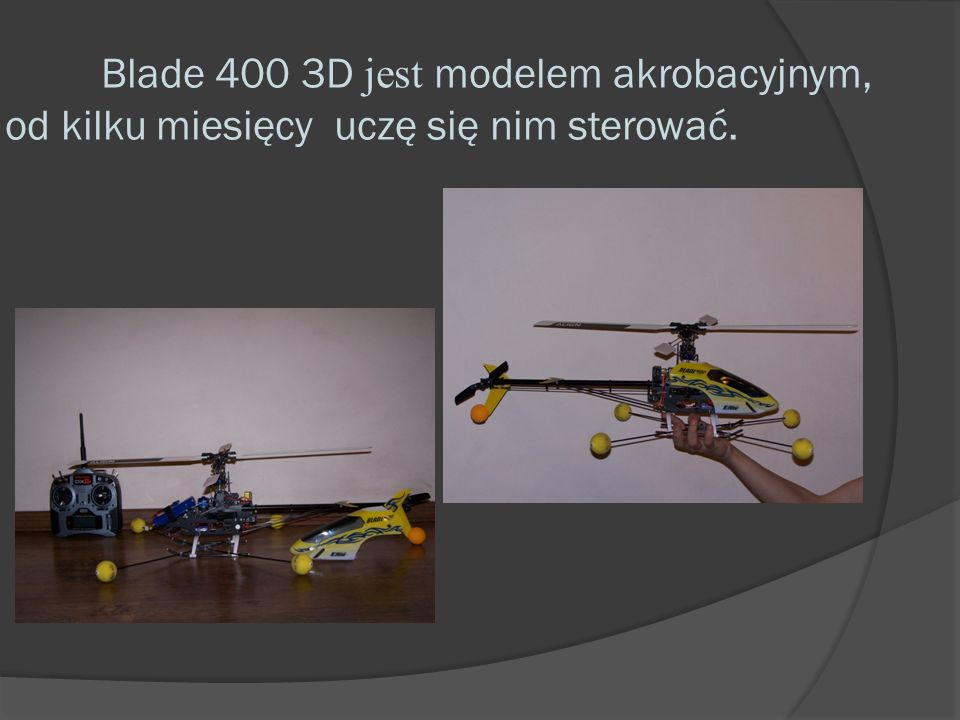 Dane techniczne Blade 400 3D: Typ: RTF Elektro 3D Mini Heli średnica głównego wirnika: 718 mm średnica wirnika ogonowego: 135 mm długość: 325 mm długość całkowita: 650 Smm waga do lotu z aku: 665 g silnik: 420H bezszczotkowy, 3800kV napęd wirnika ogonowego: rzemień aparatura RC: Spektrum DX6i 2.4GHz DSM2, odbiornik Spektrum AR6100e Microlite, DS75 Cyfrowe serwa Sub-Micro 4x, 120° CCPM Rotor Blade