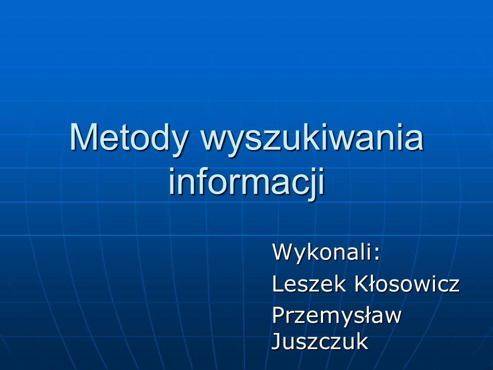 Metody wyszukiwania informacji Wykonali: Leszek Kłosowicz Przemysław Juszczuk