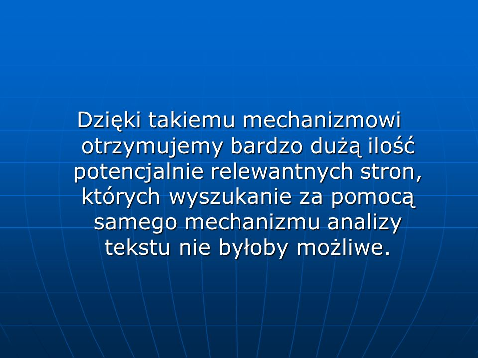 Dzięki takiemu mechanizmowi otrzymujemy bardzo dużą ilość potencjalnie relewantnych stron, których wyszukanie za pomocą samego mechanizmu analizy teks