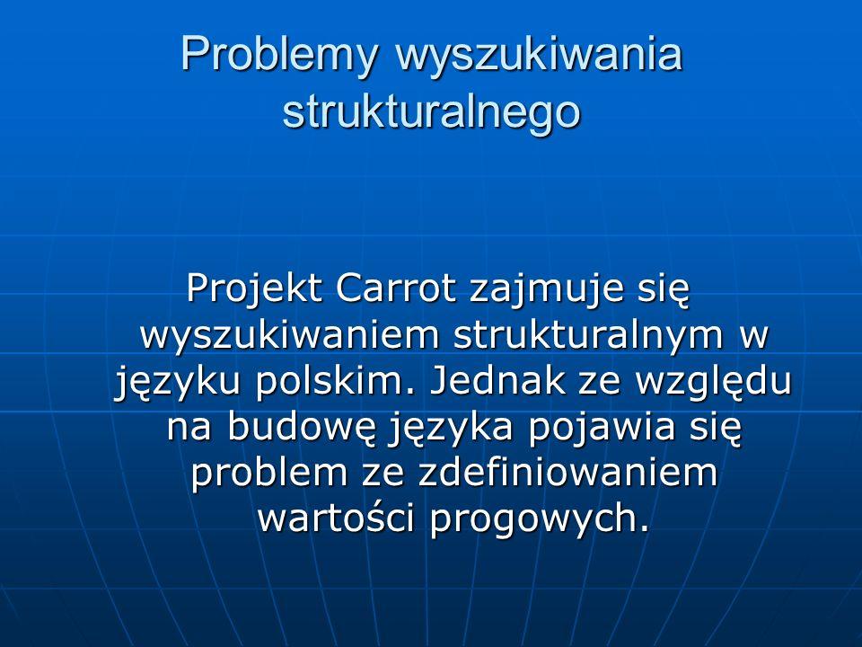 Problemy wyszukiwania strukturalnego Projekt Carrot zajmuje się wyszukiwaniem strukturalnym w języku polskim. Jednak ze względu na budowę języka pojaw