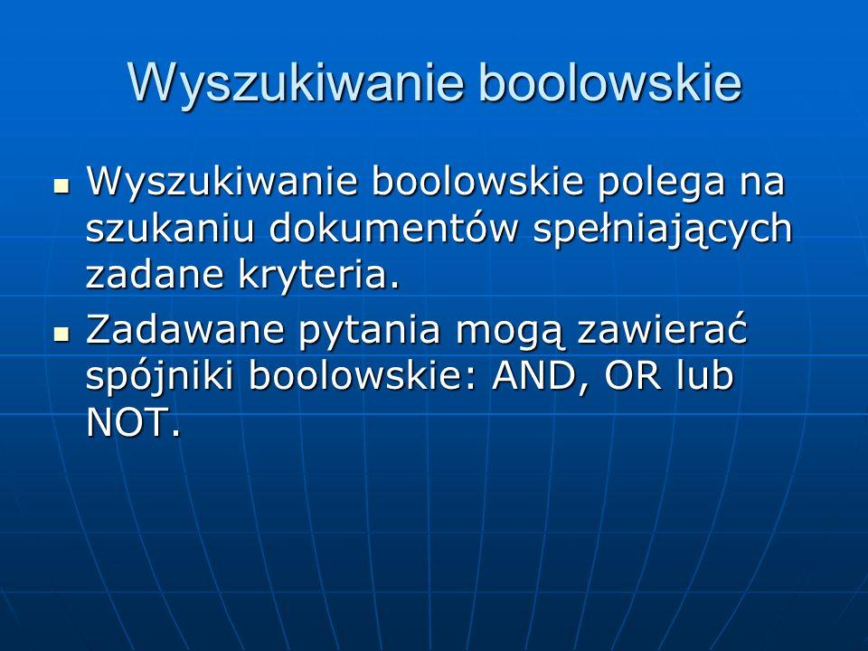 Wyszukiwanie boolowskie Wyszukiwanie boolowskie polega na szukaniu dokumentów spełniających zadane kryteria. Wyszukiwanie boolowskie polega na szukani